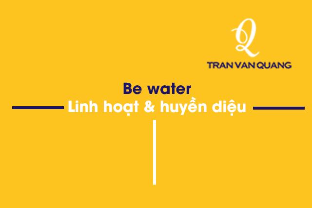 Be water | Linh hoạt & huyền diệu